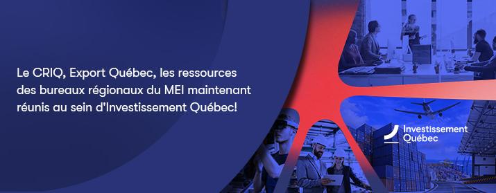 Le CIRQ, Export Québec, les ressources des bureaux régionaux du MEI maintenant réunis au sein d'Investissement Québec!