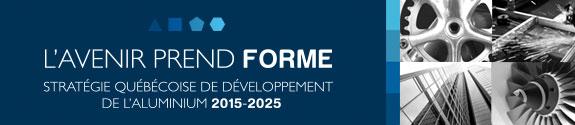 L'avenir prend forme - Stratégie québécoise de développement de l'aluminium 2015-2025